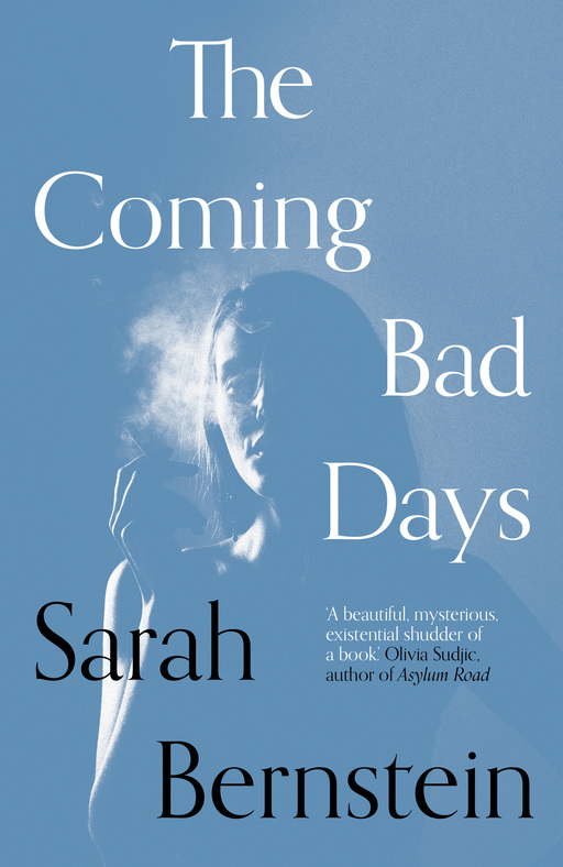 A woman, standing in partial shadow, smokes a cigarette. Text on the right of the image reads 'The Coming Bad Days'; text in the bottom left reads 'Sarah Bernstein'. In the centre of the image is the text: 'A beautiful mysterious existential shudder of a book. Olivia Subjic, author of Asylum Road'
